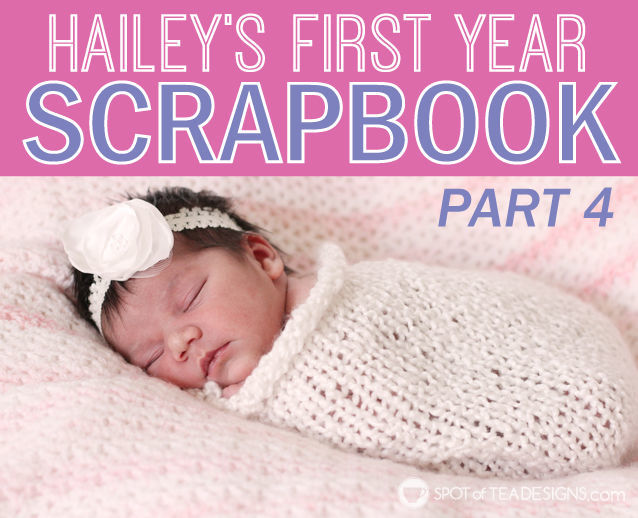 Hailey's First Year - Baby #Scrapbook - Part 4 in the series | spotofteadesigns.com